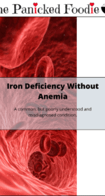 """On the left is a vertical picture of red blood cells traveling through a vein. There is a white space to the right of the picture. The whole thing has a black border. Vertically centered is a white partially transparent rectangle with a black border. In the middle is the following text: """"Iron Deficiency Without Anemia. A common, but poorly understood and misdiagnosed condition."""" At the top of the image are the words 'The Panicked Foodie,' with the i's colored red and dotted with red hearts. At the end is a black mixing bowl with a red heart on it that contains three sugar cubes."""